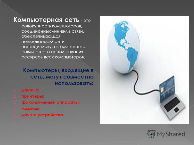 Компьютерная сеть - это совокупность компьютеров, соединенных линиями связи, обеспечивающая пользователям сети потенциальную возможность совместного использования ресурсов всех компьютеров. Компьютеры, входящие в сеть, могут совместно использовать: д