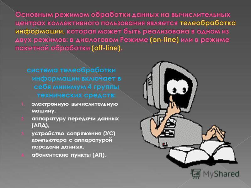 система телеобработки информации включает в себя минимум 4 группы технических средств: 1. электронную вычислительную машину, 2. аппаратуру передачи данных (АПД), 3. устройство сопряжения (УС) компьютера с аппаратурой передачи данных, 4. абонентские п