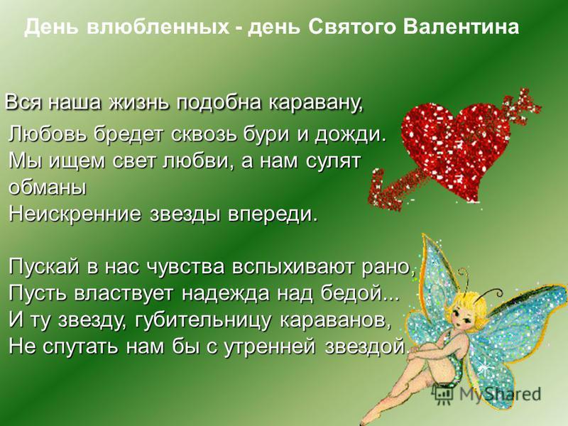 День влюбленных - день Святого Валентина Вся наша жизнь подобна каравану, Любовь бредет сквозь бури и дожди. Мы ищем свет любви, а нам сулят обманы Неискренние звезды впереди. Пускай в нас чувства вспыхивают рано, Пусть властвует надежда над бедой...