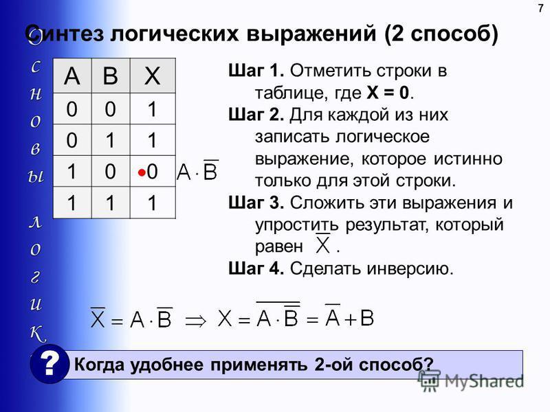 Синтез логических выражений (2 способ) 7 ABX 001 011 100 111 Шаг 1. Отметить строки в таблице, где X = 0. Шаг 2. Для каждой из них записать логическое выражение, которое истинно только для этой строки. Шаг 3. Сложить эти выражения и упростить результ