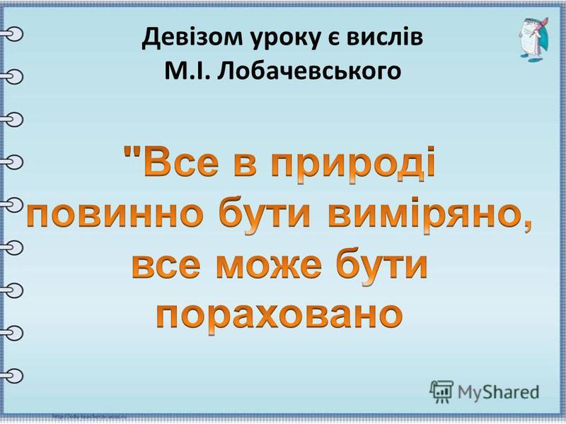 Девізом уроку є вислів М.І. Лобачевського