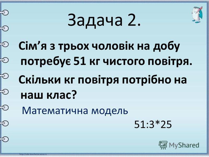 Задача 2. Сімя з трьох чоловік на добу потребує 51 кг чистого повітря. Скільки кг повітря потрібно на наш клас? Математична модель 51:3*25