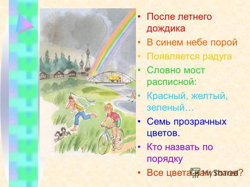 После летнего дождика В синем небе порой Появляется радуга Словно мост расписной: Красный, желтый, зеленый… Семь прозрачных цветов. Кто назвать по порядку Все цвета нам готов?