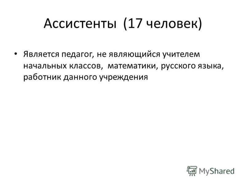 Ассистенты (17 человек) Является педагог, не являющийся учителем начальных классов, математики, русского языка, работник данного учреждения