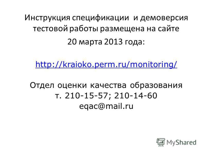Инструкция спецификации и демоверсия тестовой работы размещена на сайте 20 марта 2013 года: http://kraioko.perm.ru/monitoring/ Отдел оценки качества образования т. 210-15-57; 210-14-60 eqac@mail.ru