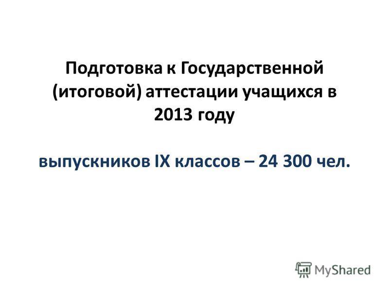 Подготовка к Государственной (итоговой) аттестации учащихся в 2013 году выпускников IX классов – 24 300 чел.