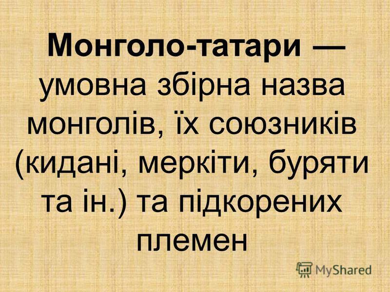 Монголо-татари умовна збірна назва монголів, їх союзників (кидані, меркіти, буряти та ін.) та підкорених племен