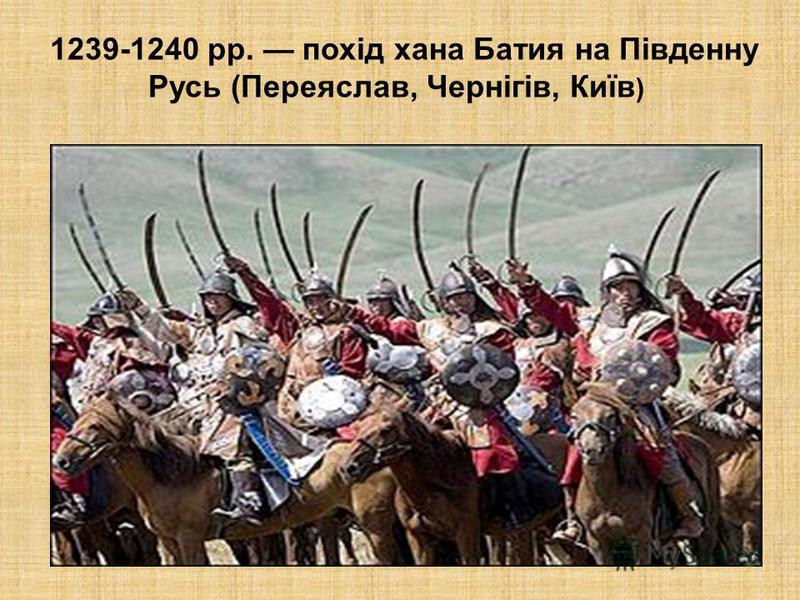 1239-1240 рр. похід хана Батия на Південну Русь (Переяслав, Чернігів, Київ )