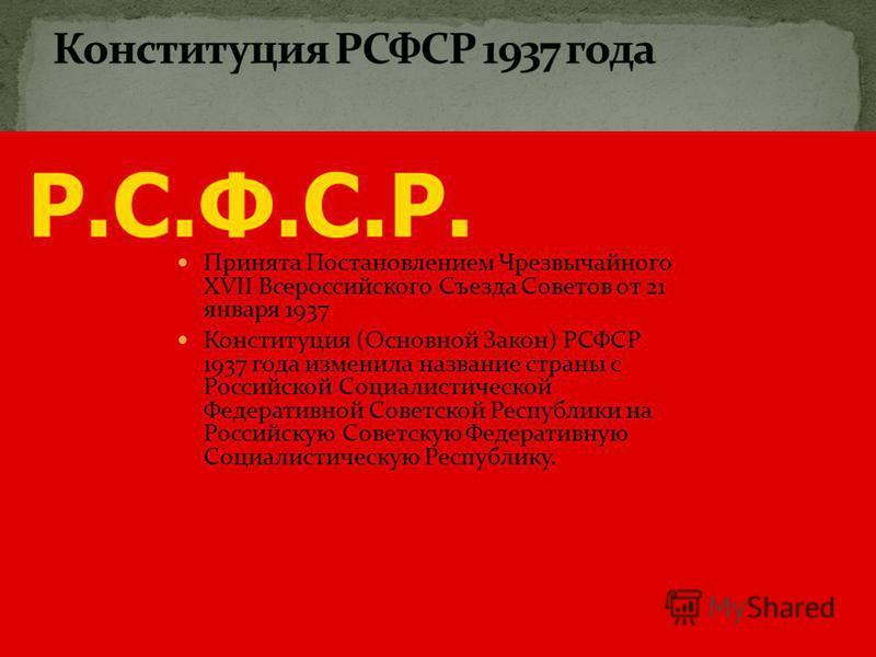 Принята Постановлением Чрезвычайного XVII Всероссийского Съезда Советов от 21 января 1937 Конституция (Основной Закон) РСФСР 1937 года изменила название страны с Российской Социалистической Федеративной Советской Республики на Российскую Советскую Фе