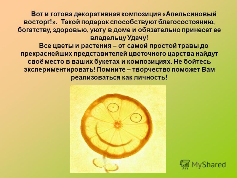Вот и готова декоративная композиция «Апельсиновый восторг!». Такой подарок способствуют благосостоянию, богатству, здоровью, уюту в доме и обязательно принесет ее владельцу Удачу! Все цветы и растения – от самой простой травы до прекраснейших предст