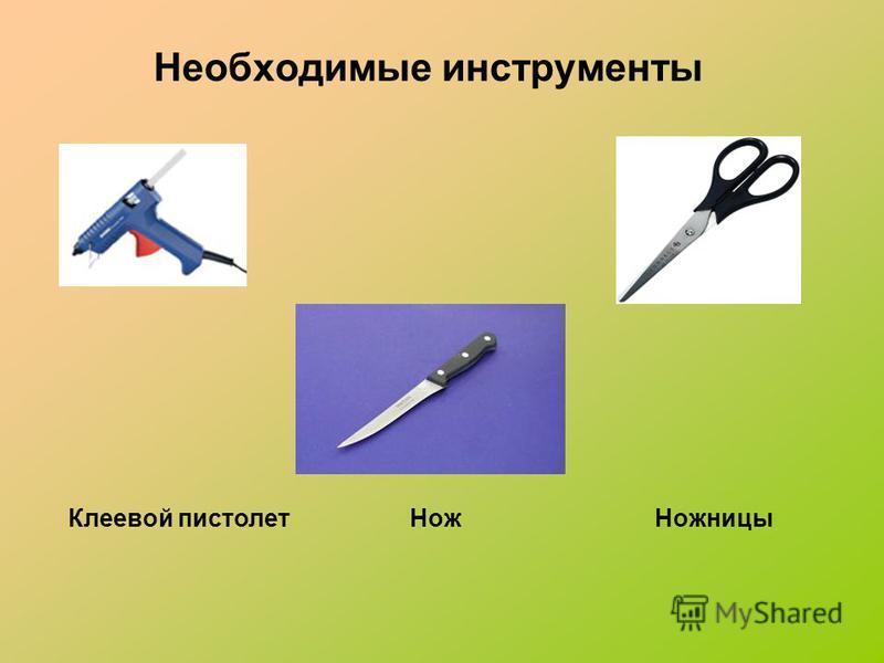 Необходимые инструменты Клеевой пистолет Нож Ножницы