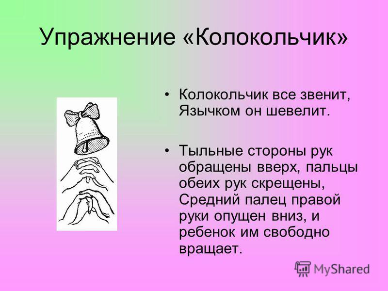 Упражнение «Колокольчик» Колокольчик все звенит, Язычком он шевелит. Тыльные стороны рук обращены вверх, пальцы обеих рук скрещены, Средний палец правой руки опущен вниз, и ребенок им свободно вращает.