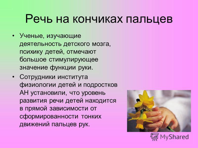 Речь на кончиках пальцев Ученые, изучающие деятельность детского мозга, психику детей, отмечают большое стимулирующее значение функции руки. Сотрудники института физиологии детей и подростков АН установили, что уровень развития речи детей находится в