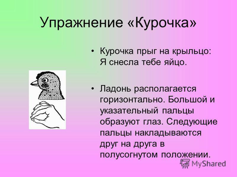 Упражнение «Курочка» Курочка прыг на крыльцо: Я снесла тебе яйцо. Ладонь располагается горизонтально. Большой и указательный пальцы образуют глаз. Следующие пальцы накладываются друг на друга в полусогнутом положении.
