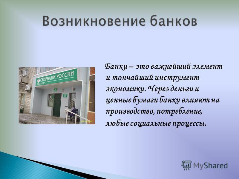 Банки – это важнейший элемент и тончайший инструмент экономики. Через деньги и ценные бумаги банки влияют на производство, потребление, любые социальные процессы.