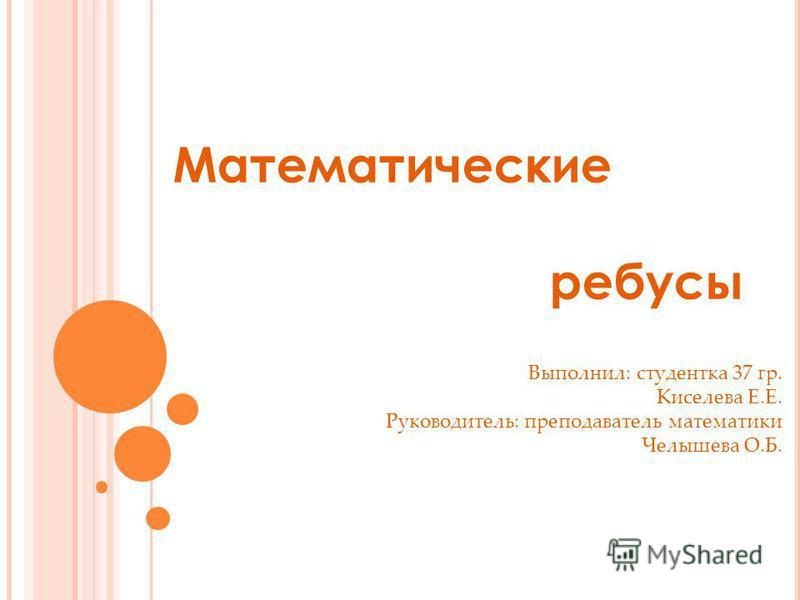 Математические ребусы Выполнил: студентка 37 гр. Киселева Е.Е. Руководитель: преподаватель математики Челышева О.Б.