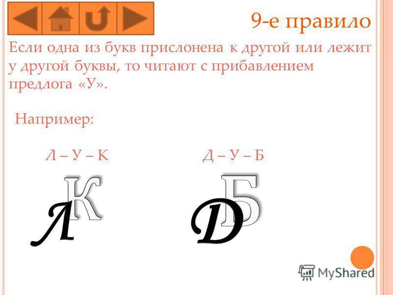 9-е правило Если одна из букв прислонена к другой или лежит у другой буквы, то читают с прибавлением предлога «У». Например: Л – У – К Д – У – Б