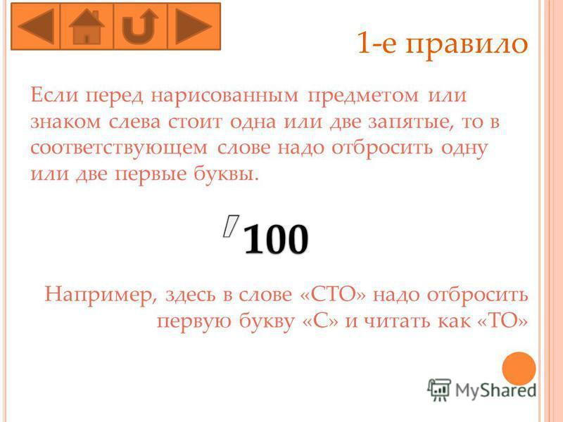 1-е правило Если перед нарисованным предмотом или знаком слева стоит одна или две запятые, то в соотвотствующем слове надо отбросить одну или две первые буквы. Например, здесь в слове «СТО» надо отбросить первую букву «С» и читать как «ТО»