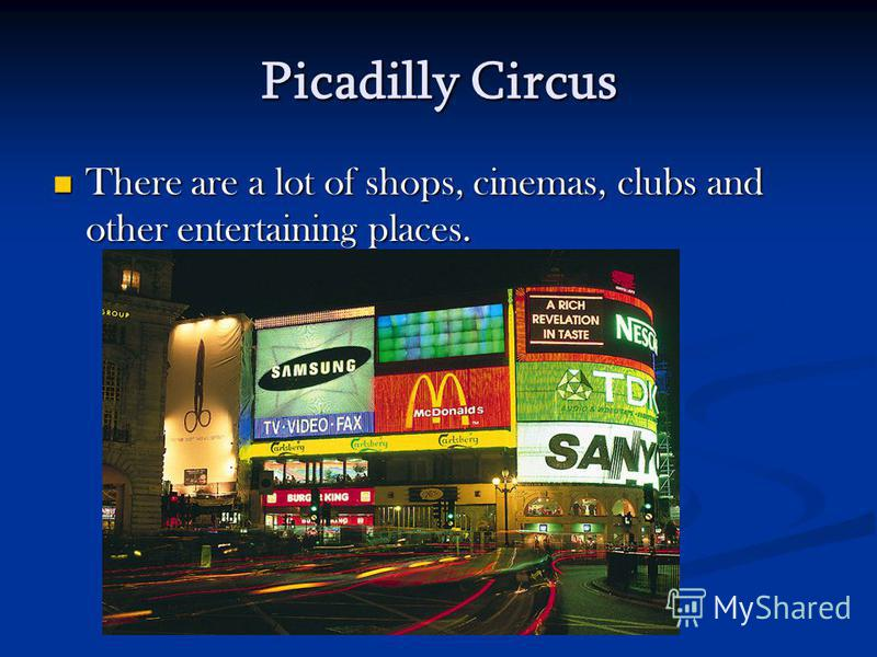 Picadilly Circus There are a lot of shops, cinemas, clubs and other entertaining places.