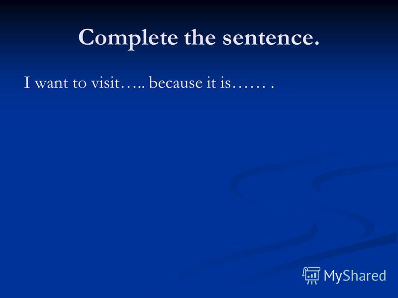 Complete the sentence. I want to visit….. because it is…….