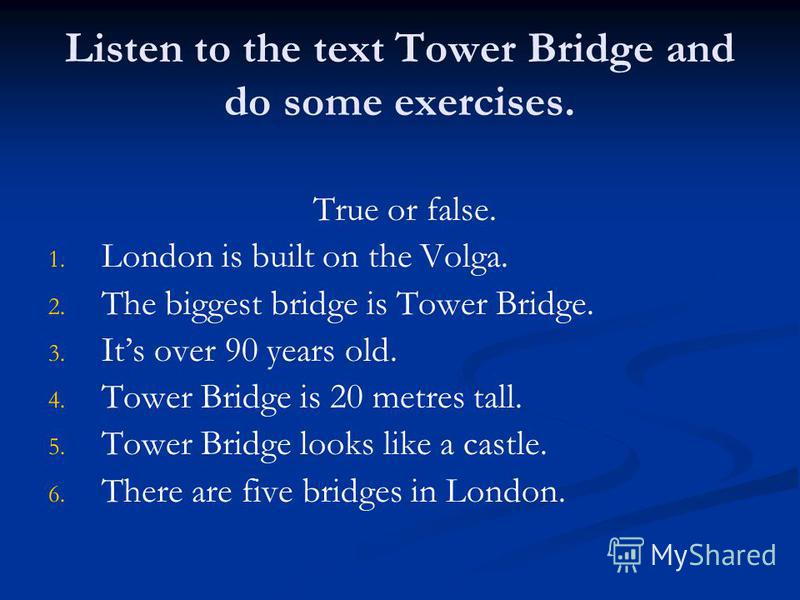 Listen to the text Tower Bridge and do some exercises. True or false. 1. 1. London is built on the Volga. 2. 2. The biggest bridge is Tower Bridge. 3. 3. Its over 90 years old. 4. 4. Tower Bridge is 20 metres tall. 5. 5. Tower Bridge looks like a cas