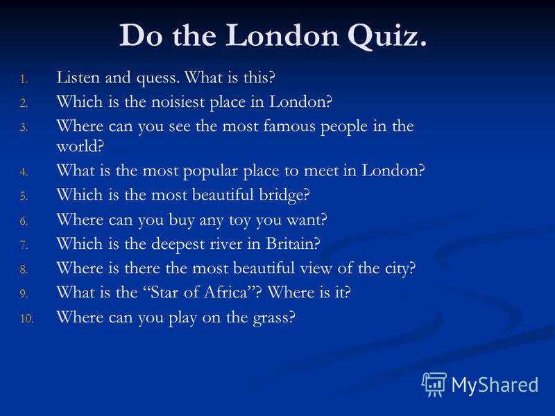 Do the London Quiz. 1. 1. Listen and quess. What is this? 2. 2. Which is the noisiest place in London? 3. 3. Where can you see the most famous people in the world? 4. 4. What is the most popular place to meet in London? 5. 5. Which is the most beauti