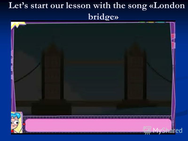 Lets start our lesson with the song «London bridge»
