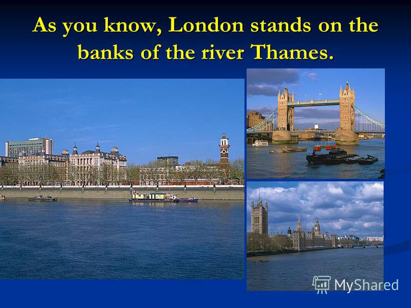 As you know, London stands on the banks of the river Thames.