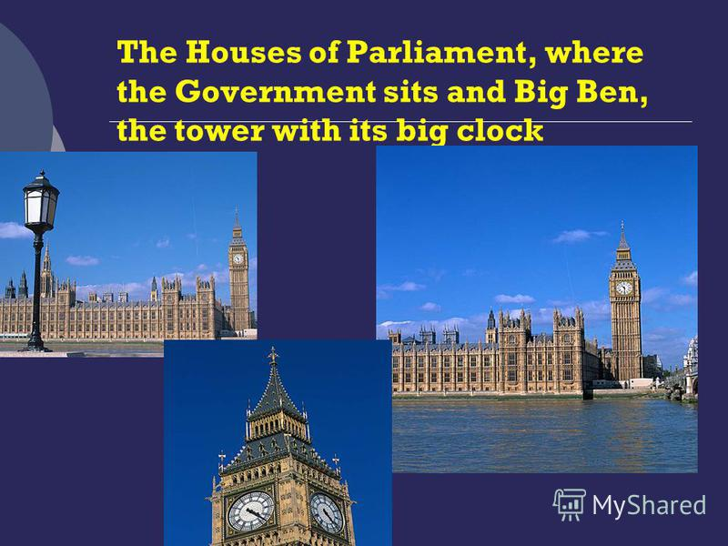 The Houses of Parliament, where the Government sits and Big Ben, the tower with its big clock