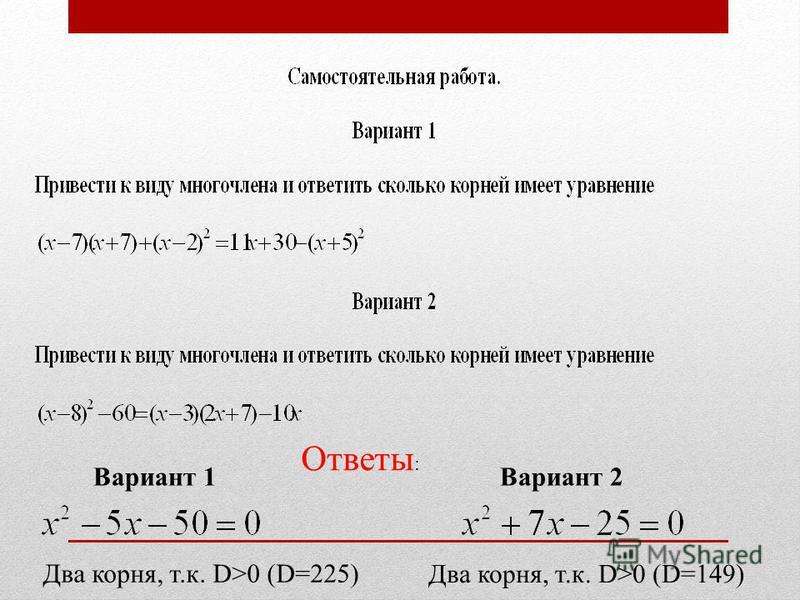 Ответы : Вариант 1 Два корня, т.к. D>0 (D=225) Вариант 2 Два корня, т.к. D>0 (D=149)
