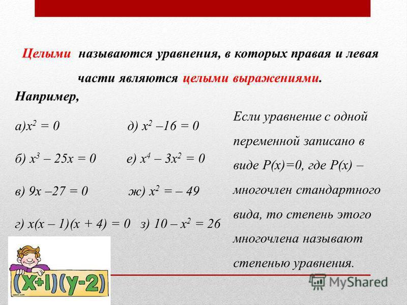 Целыми называются уравнения, в которых правая и левая части являются целыми выражениями. Например, а)x 2 = 0 д) x 2 –16 = 0 б) x 3 – 25x = 0 е) x 4 – 3x 2 = 0 в) 9x –27 = 0 ж) x 2 = – 49 г) x(x – 1)(x + 4) = 0 з) 10 – х 2 = 26 Если уравнение с одной