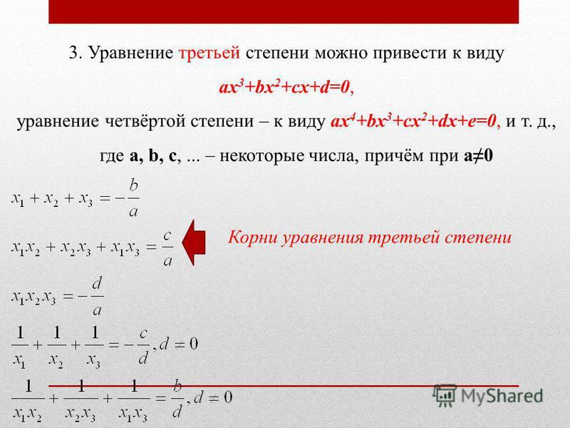 3. Уравнение третьей степени можно привести к виду ax 3 +bx 2 +cx+d=0, уравнение четвёртой степени – к виду ax 4 +bx 3 +cx 2 +dx+e=0, и т. д., где a, b, c,... – некоторые числа, причём при a0 Корни уравнения третьей степени