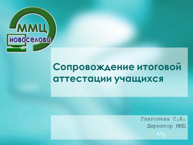 Сопровождение итоговой аттестации учащихся Глаголева С.А. Директор ММЦ