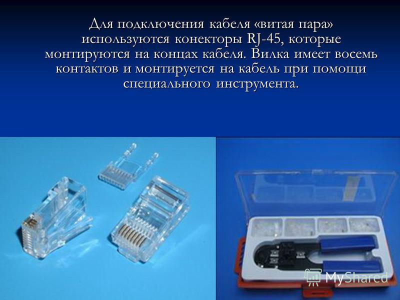 Для подключения кабеля «витая пара» используются коннекторы RJ-45, которые монтируются на концах кабеля. Вилка имеет восемь контактов и монтируется на кабель при помощи специального инструмента.