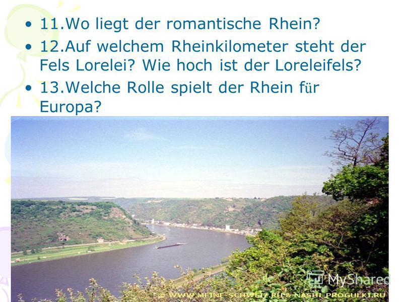11.Wo liegt der romantische Rhein? 12.Auf welchem Rheinkilometer steht der Fels Lorelei? Wie hoch ist der Loreleifels? 13.Welche Rolle spielt der Rhein f ü r Europa?