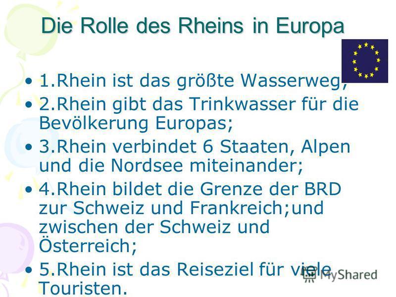 Die Rolle des Rheins in Europa 1.Rhein ist das größte Wasserweg; 2.Rhein gibt das Trinkwasser für die Bevölkerung Europas; 3.Rhein verbindet 6 Staaten, Alpen und die Nordsee miteinander; 4.Rhein bildet die Grenze der BRD zur Schweiz und Frankreich;un