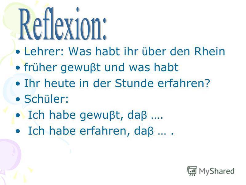 Lehrer: Was habt ihr ü ber den Rhein fr ü her gewu β t und was habt Ihr heute in der Stunde erfahren? Sch ü ler: Ich habe gewu β t, da β …. Ich habe erfahren, da β ….