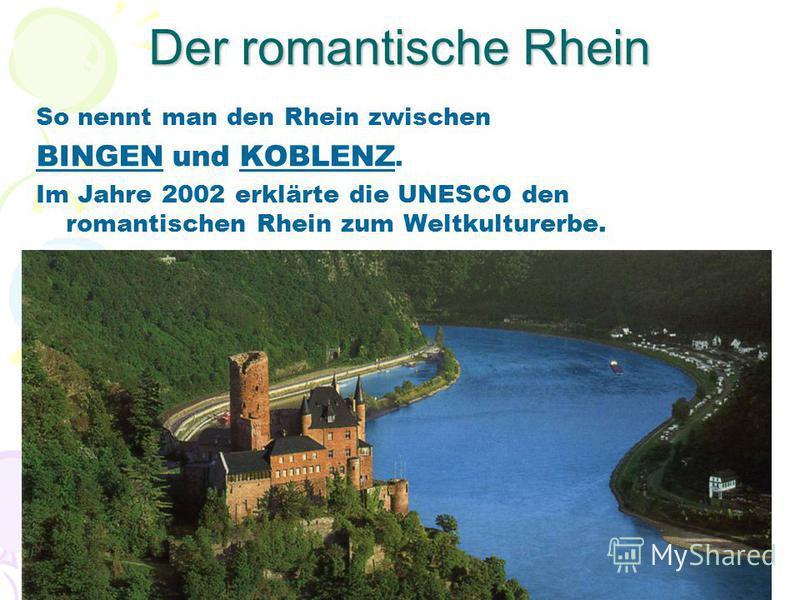 Der romantische Rhein So nennt man den Rhein zwischen BINGEN und KOBLENZ. Im Jahre 2002 erklärte die UNESCO den romantischen Rhein zum Weltkulturerbe.