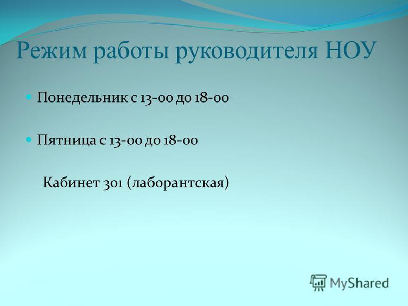 Режим работы руководителя НОУ Понедельник с 13-00 до 18-00 Пятница с 13-00 до 18-00 Кабинет 301 (лаборантская)