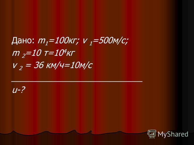 Дано: m 1 =100 кг; v 1 =500 м/с; m 2 =10 т=10 4 кг v 2 = 36 км/ч=10 м/с ____________________________ u-?
