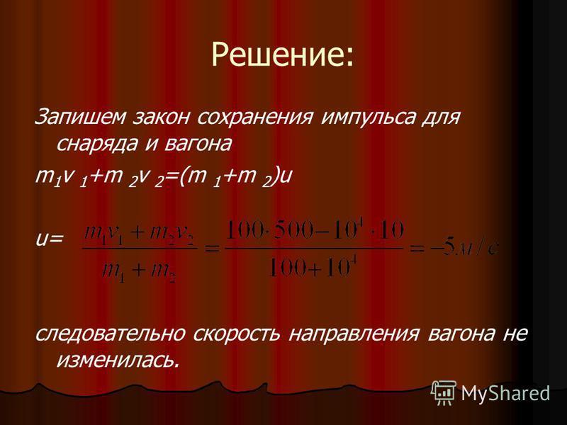 Решение: Запишем закон сохранения импульса для снаряда и вагона m 1 v 1 +m 2 v 2 =(m 1 +m 2 )u u= следовательно скорость направления вагона не изменилась.