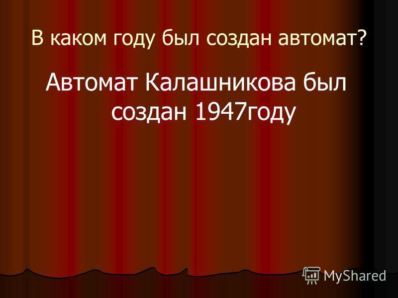 В каком году был создан автомат? Автомат Калашникова был создан 1947 году