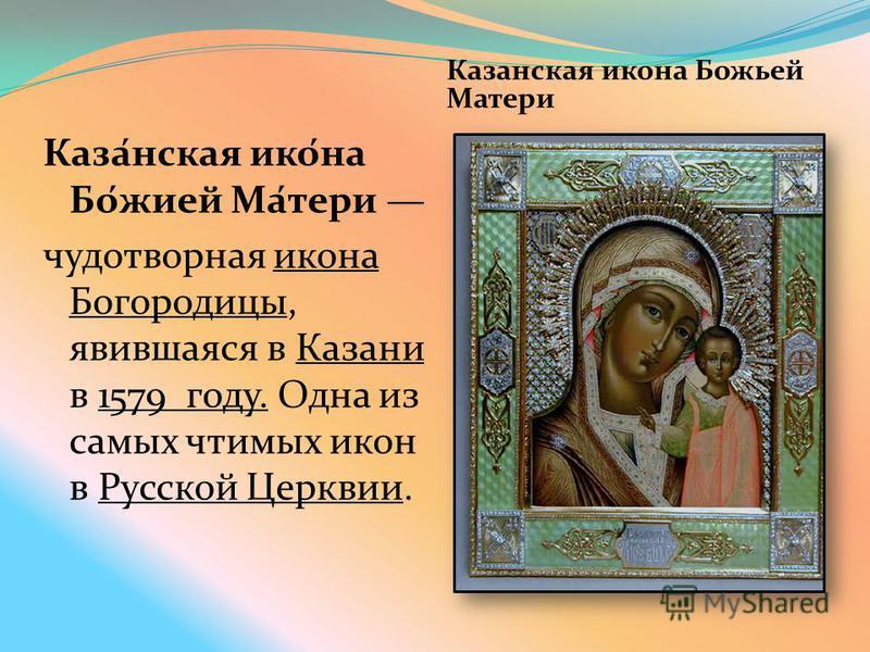 Казанская икона Божьей Матери Каза́нская ико́на Бо́жией Ма́тери чудотворная икона Богородицы, явившаяся в Казани в 1579 году. Одна из самых чтимых икон в Русской Церквии.