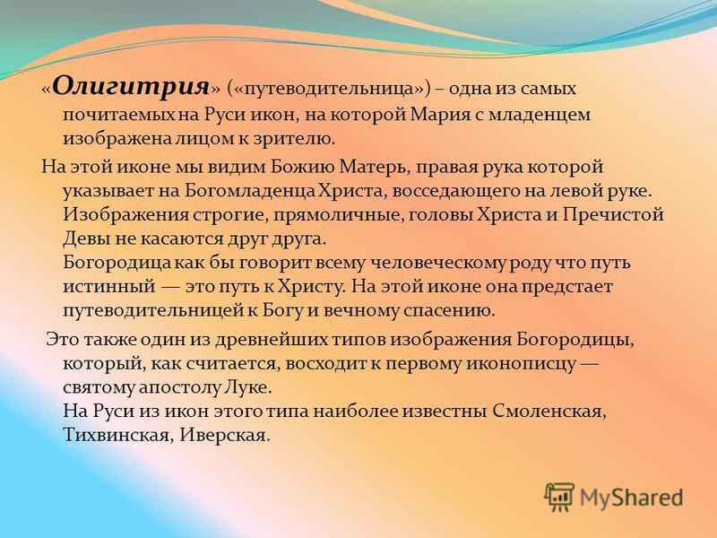 « Олигитрия » («путеводительница») – одна из самых почитаемых на Руси икон, на которой Мария с младенцем изображена лицом к зрителю. На этой иконе мы видим Божию Матерь, правая рука которой указывает на Богомладенца Христа, восседающего на левой руке
