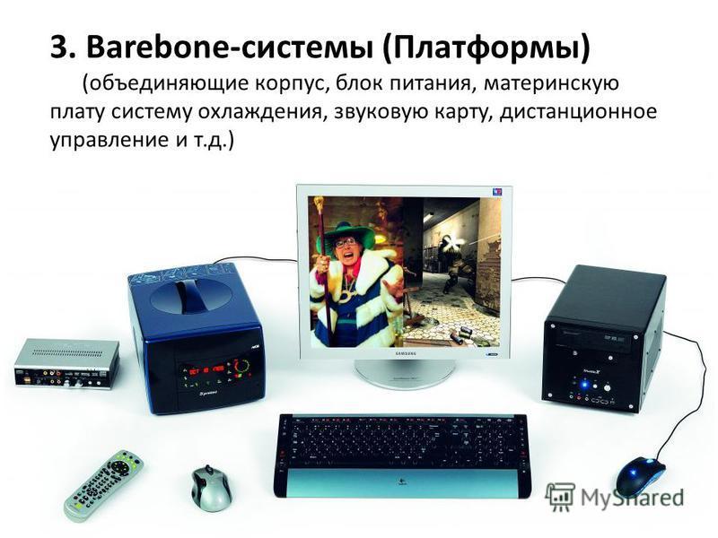 3. Вarebone-системы (Платформы) (объединяющие корпус, блок питания, материнскую плату систему охлаждения, звуковую карту, дистанционное управление и т.д.)