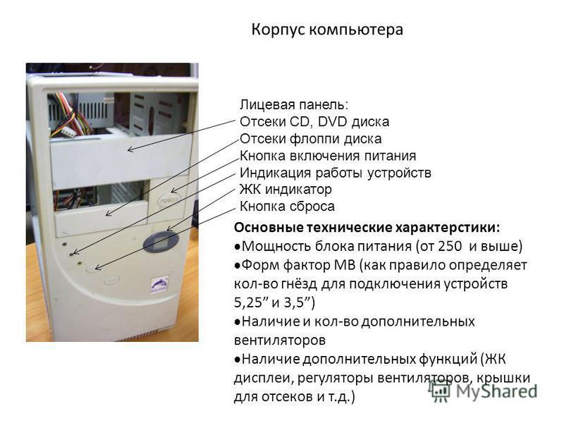 Корпус компьютера Лицевая панель: Отсеки CD, DVD диска Отсеки флоппи диска Кнопка включения питания Индикация работы устройств ЖК индикатор Кнопка сброса Основные технические характеристики: Мощность блока питания (от 250 и выше) Форм фактор МВ (как