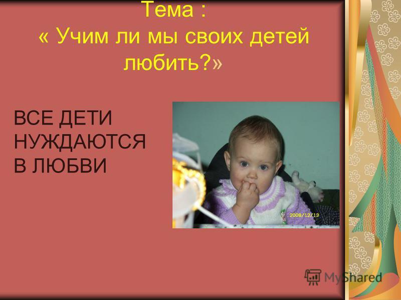 Тема : « Учим ли мы своих детей любить?» ВСЕ ДЕТИ НУЖДАЮТСЯ В ЛЮБВИ