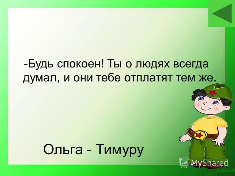 Ольга - Тимуру -Будь спокоен! Ты о людях всегда думал, и они тебе отплатят тем же.