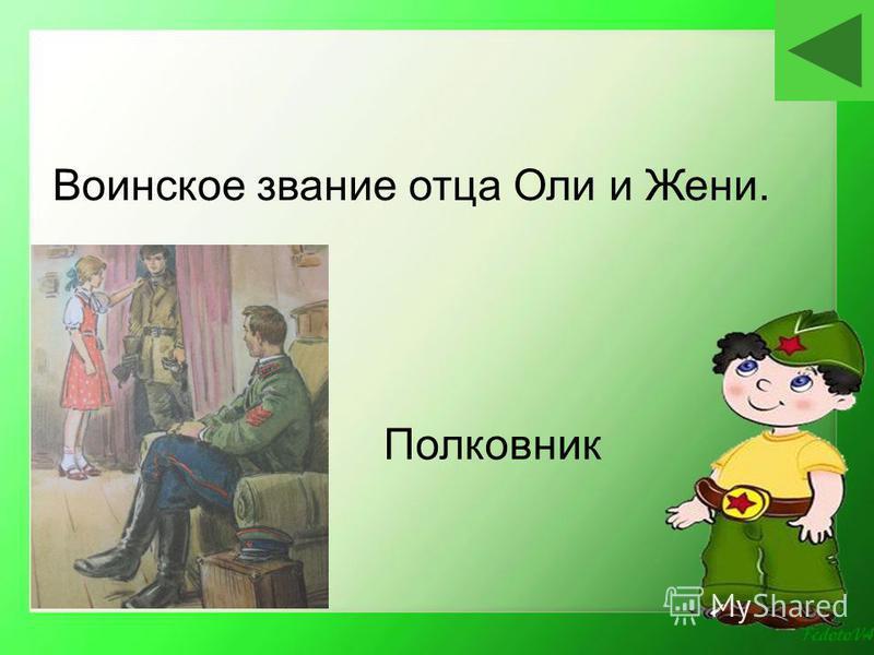 Полковник Воинское звание отца Оли и Жени.