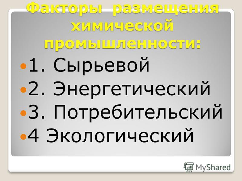 Факторы размещения химической промышленности: 1. Сырьевой 2. Энергетический 3. Потребительский 4 Экологический
